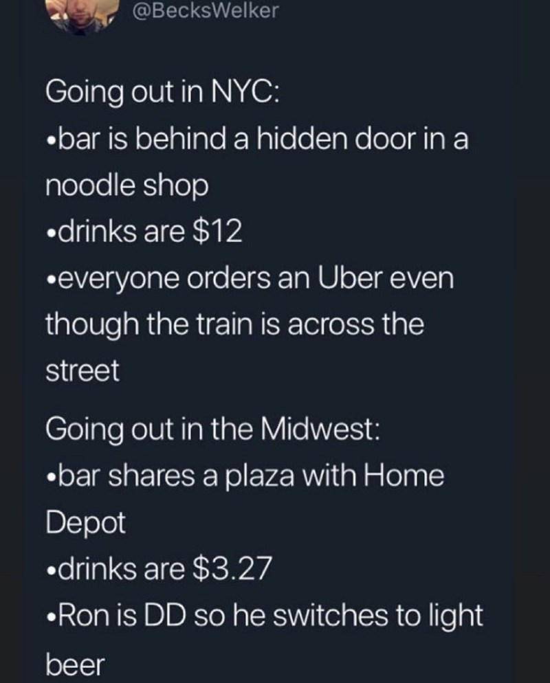 Text - @BecksWelker Going out in NYC: .bar is behind a hidden door in a noodle shop drinks are $12 .everyone orders an Uber even though the train is across the street Going out in the Midwest: .bar shares a plaza with Home Depot drinks are $3.27 Ron is DD so he switches to light beer