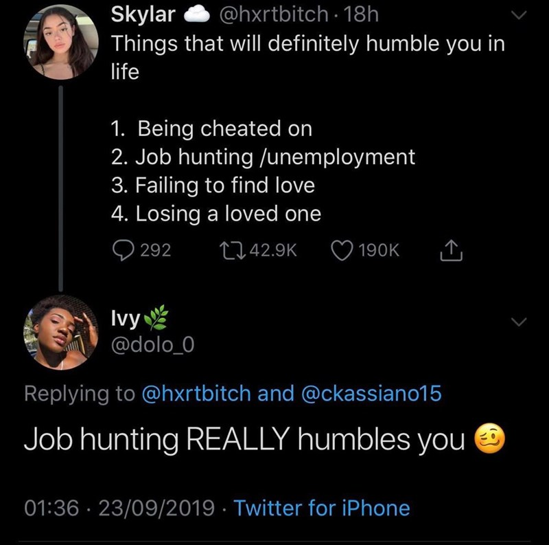 Text - Skylar Things that will definitely humble you in @hxrtbitch 18h life 1. Being cheated on 2. Job hunting /unemployment 3. Failing to find love 4. Losing a loved one 292 t142.9K 190K Ivy @dolo_0 Replying to @hxrtbitch and @ckassiano15 Job hunting REALLY humbles you 01:36 23/09/2019 Twitter for iPhone