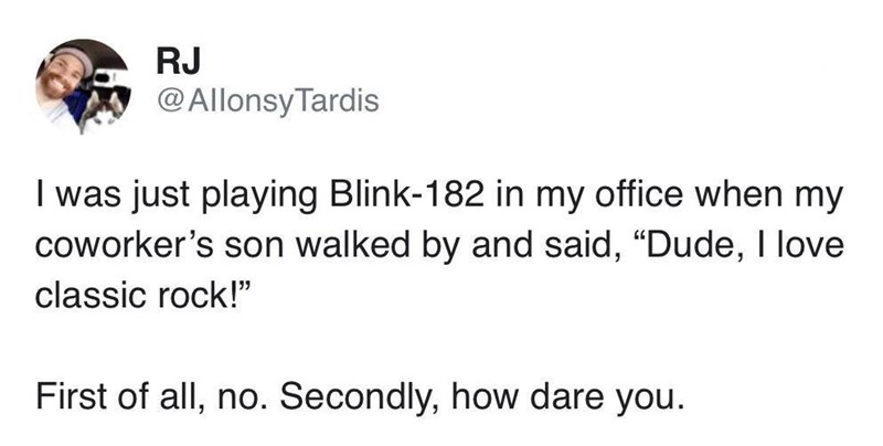 """Text - RJ @AllonsyTardis I was just playing Blink-182 in my office when my coworker's son walked by and said, """"Dude, I love classic rock!"""" First of all, no. Secondly, how dare you"""