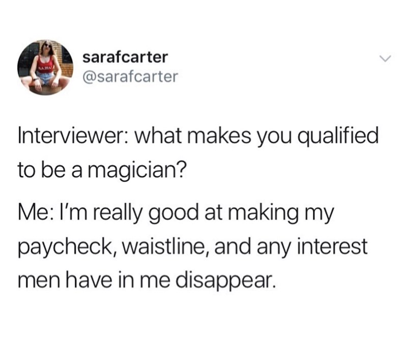 Text - sarafcarter @sarafcarter Interviewer: what makes you qualified to be a magician? Me: I'm really good at making my paycheck, waistline, and any interest men have in me disappear.