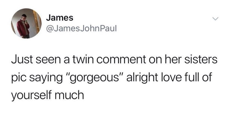 """Text - James @JamesJohnPaul Just seen a twin comment on her sisters pic saying """"gorgeous"""" alright love full of yourself much"""