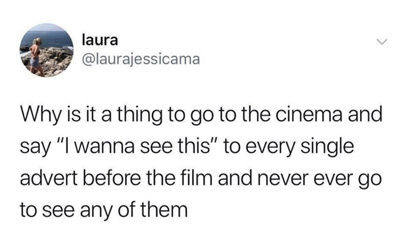 "Text - laura @laurajessicama Why is it a thing to go to the cinema and say ""I wanna see this"" to every single advert before the film and never ever go to see any of them"