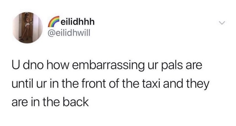 Text - eilidhhh @eilidhwill U dno how embarrassing ur pals are until ur in the front of the taxi and they are in the back