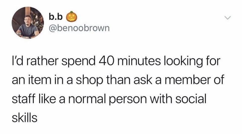 Text - b.b @benoobrown I'd rather spend 40 minutes looking for an item in a shop than ask a member of staff like a normal person with social skills