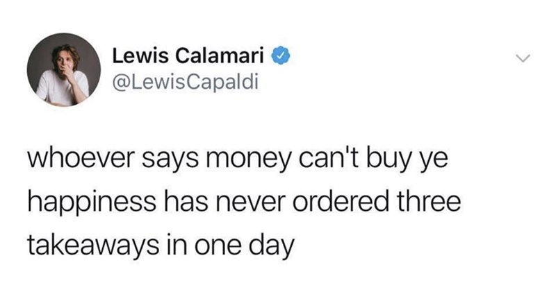 Text - Lewis Calamari @LewisCapaldi whoever says money can't buy ye happiness has never ordered three takeaways in one day