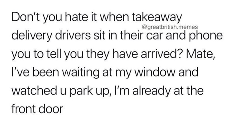 Text - Don't you hate it when takeaway @greatbritish.memes delivery drivers sit in their car and phone you to tell you they have arrived? Mate, I've been waiting at my window and watched u park up, I'm already at the front door