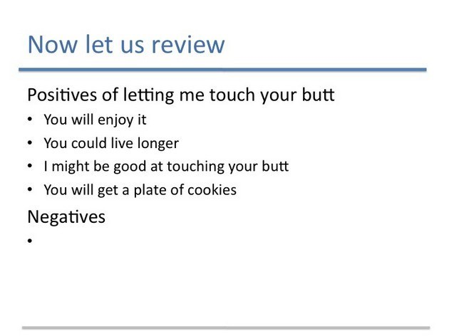 Text - Now let us review Positives of letting me touch your butt You will enjoy it You could live longer I might be good at touching your butt You will get a plate of cookies Negatives