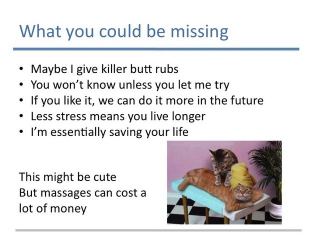 Text - What you could be missing Maybe I give killer butt rubs You won't know unless you let me try If you like it, we can do it more in the future Less stress means you live longer I'm essentially saving your life This might be cute But massages can cost a lot of money
