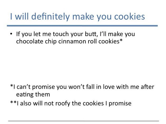 Text - I will definitely make you cookies If you let me touch your butt, I'll make you chocolate chip cinnamon roll cookies *I can't promise you won't fall in love with me after eating them *I also will not roofy the cookies I promise