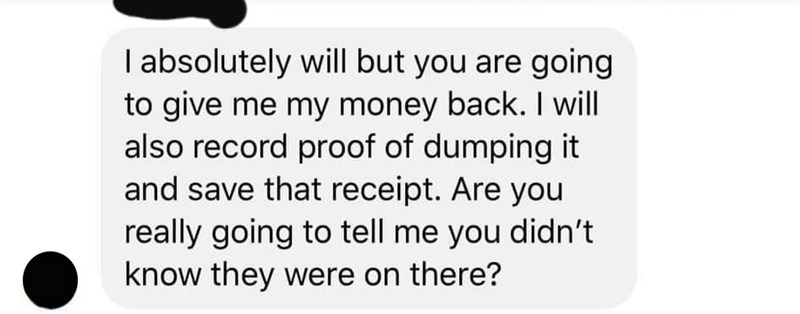 Text - I absolutely will but you are going to give me my money back. I will also record proof of dumping it and save that receipt. Are you really going to tell me you didn't know they were on there?