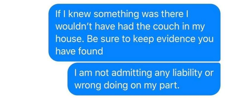 Text - If I knew something was there l wouldn't have had the couch in my house. Be sure to keep evidence you have found I am not admitting any liability or wrong doing on my part.