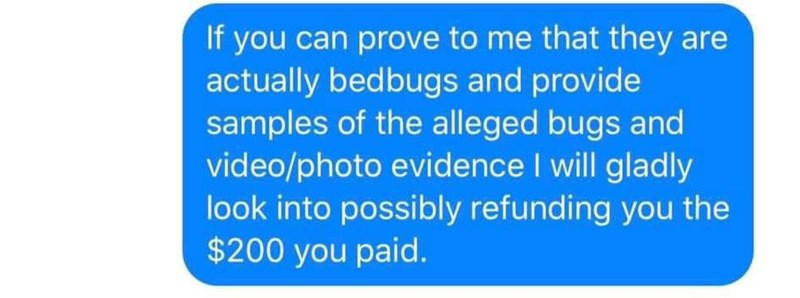 Text - If you can prove to me that they are actually bedbugs and provide samples of the alleged bugs and video/photo evidence I will gladly look into possibly refunding you the $200 you paid.