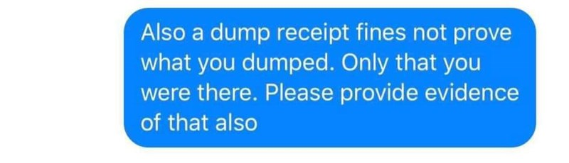 Text - Also a dump receipt fines not prove what you dumped. Only that you were there. Please provide evidence of that also