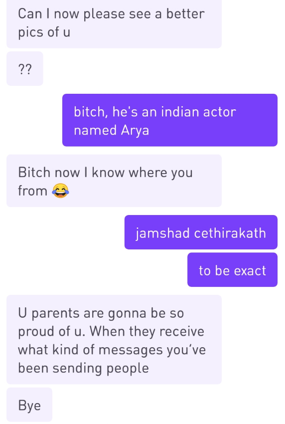 Text - Can I now please see a better pics of u ?? bitch, he's an indian actor named Arya Bitch now I know where you from jamshad cethirakath to be exact U parents are gonna be so proud of u. When they receive what kind of messages you've been sending people Вye