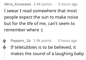 Text - Akira_Kurasawa 3.4k points 5 hours ago I swear I read somewhere that most people expect the sun to make noise but for the life of me, can't seem to remember where : Peppers_16 1.9k points 5 hours ago If teletubbies is to be believed, it makes the sound of a laughing baby