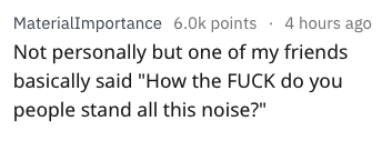 """Text - MaterialImportance 6.0k points. 4 hours ago Not personally but one of my friends basically said """"How the FUCK do you people stand all this noise?"""""""