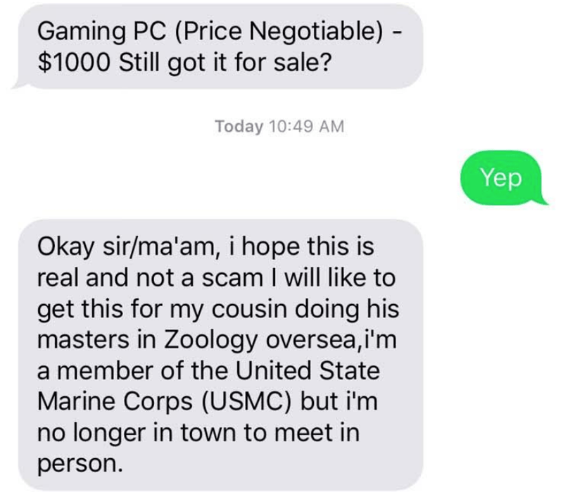 Text - Gaming PC (Price Negotiable) - $1000 Still got it for sale? Today 10:49 AM Yep Okay sir/ma'am, i hope this is real and not a scam I will like to get this for my cousin doing his masters in Zoology oversea,i'm a member of the United State Marine Corps (USMC) but i'm no longer in town to meet in person.