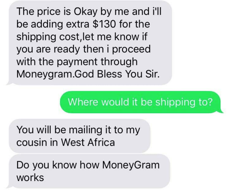 Text - The price is Okay by me and il be adding extra $130 for the shipping cost,let me know if you are ready then i proceed with the payment through Moneygram.God Bless You Sir. Where would it be shipping to? You will be mailing it to my cousin in West Africa Do you know how MoneyGram works