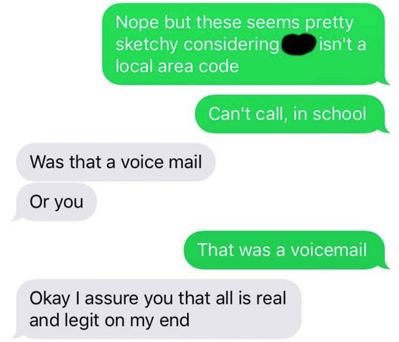 Text - Nope but these seems pretty sketchy considering local area code isn't a Can't call, in school Was that a voice mail Or you That was a voicemail Okay I assure you that all is real and legit on my end
