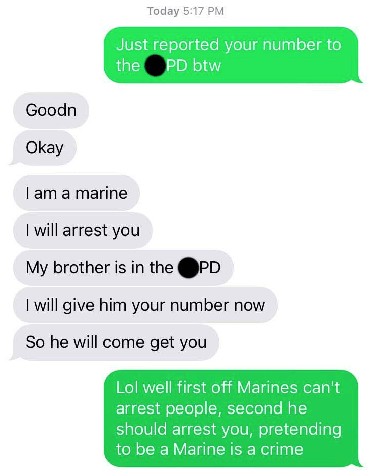 Text - Today 5:17 PM Just reported your number to PD btw the Goodn Okay I am a marine I will arrest you My brother is in thePD I will give him your number now So he will come get you Lol well first off Marines can't arrest people, second he should arrest you, pretending to be a Marine is a crime