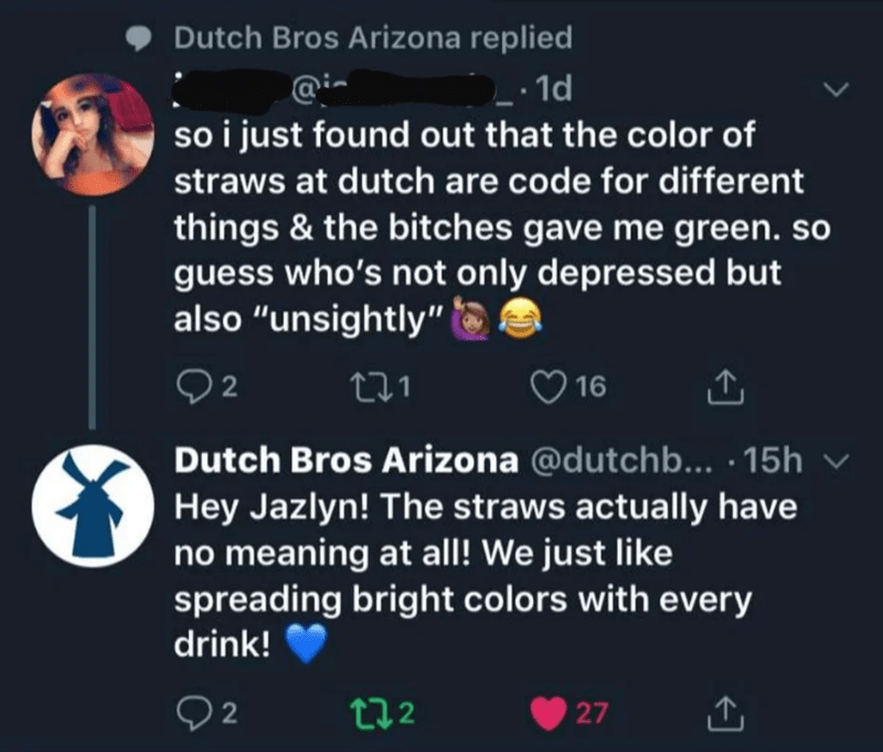 """Text - Dutch Bros Arizona replied .1d so i just found out that the color of straws at dutch are code for different things & the bitches gave me green. so guess who's not only depressed but also """"unsightly"""" t1 16 Dutch Bros Arizona @dutchb... 15h Hey Jazlyn! The straws actually have no meaning at all! We just like spreading bright colors with every drink! 22 ti2 27"""