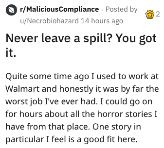 Text - r/MaliciousCompliance Posted by 2 u/Necrobiohazard 14 hours ago Never leave a spill? You got it Quite some time ago I used to work at Walmart and honestly it was by far the worst job I've ever had. I could go on for hours about all the horror stories I have from that place. One story in particular I feel is a good fit here.