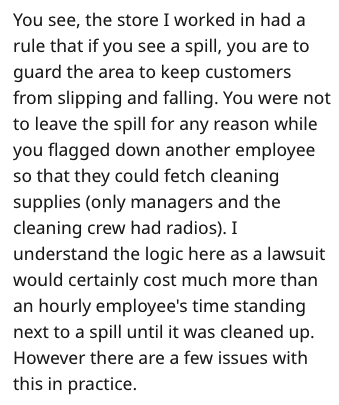 Text - You see, the store I worked in had a rule that if you see a spill, you are to guard the area to keep customers from slipping and falling. You were not to leave the spill for any reason while you flagged down another employee so that they could fetch cleaning supplies (only managers and the cleaning crew had radios). I understand the logic here as a lawsuit would certainly cost much more than an hourly employee's time standing next to a spill until it was cleaned up However there are a few