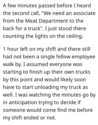 """Text - A few minutes passed before I heard the second callI, """"We need an associate from the Meat Department to the back for a truck"""". I just stood there counting the lights on the ceiling. 1 hour left on my shift and there still had not been a single fellow employee walk by. I assumed everyone was starting to finish up their own trucks by this point and would likely soon have to start unloading my truck as well. I was watching the minutes go by in anticipation trying to decide if someone would c"""