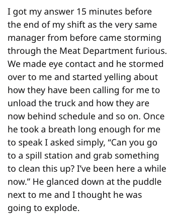 """Text - I got my answer 15 minutes before the end of my shift as the very same manager from before came storming through the Meat Department furious. We made eye contact and he stormed over to me and started yelling about how they have been calling for me to unload the truck and how they are now behind schedule and so on. Once he took a breath long enough for me to speak I asked simply, """"Can you go to a spill station and grab something to clean this up? I've been here a while now."""" He glanced dow"""