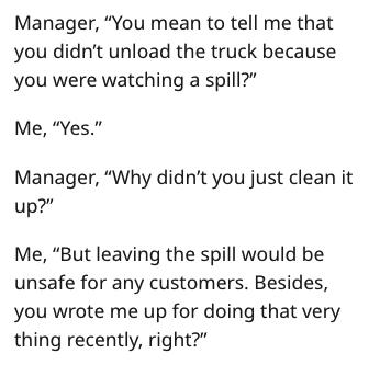 """Text - Manager, """"You mean to tell me that you didn't unload the truck because you were watching a spill?"""" Me, """"Yes."""" Manager, """"Why didn't you just clean it up?"""" Me, """"But leaving the spill would be unsafe for any customers. Besides, you wrote me up for doing that very thing recently, right?"""""""