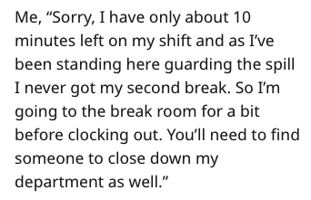 """Text - Me, """"Sorry, I have only about 10 minutes left on my shift and as I've been standing here guarding the spill I never got my second break. So I'm going to the break room for a bit before clocking out. You'll need to find someone to close down my department as well."""""""