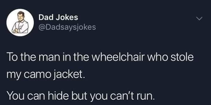 Text - Dad Jokes @Dadsaysjokes To the man in the wheelchair who stole my camo jacket. You can hide but you can't run.