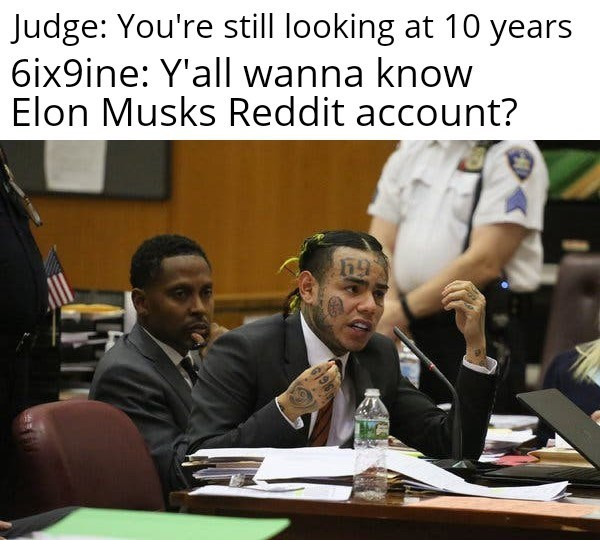 Job - Judge: You're still looking at 10 years 6ix9ine: Y'all wanna know Elon Musks Reddit account? 6196