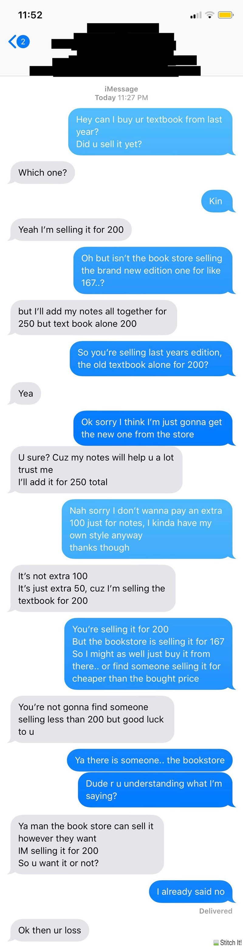 Text - 11:52 2 iMessage Today 11:27 PM Hey can I buy ur textbook from last year? Did u sell it yet? Which one? Kin Yeah I'm selling it for 200 Oh but isn't the book store selling the brand new edition one for like 167.? but I'll add my notes all together for 250 but text book alone 200 So you're selling last years edition, the old textbook alone for 200? Yea Ok sorry I think I'm just gonna get the new one from the store U sure? Cuz my notes will help u a lot trust me I'll add it for 250 total Na