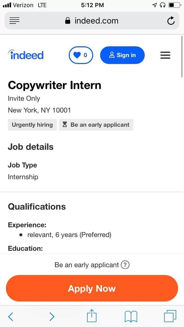 Text - l Verizon LTE 5:12 PM indeed.com indeed Sign in 0 Copywriter Intern Invite Only New York, NY 10001 Be an early applicant Urgently hiring Job details Job Type Internship Qualifications Experience: relevant, 6 years (Preferred) Education: Вe an early applicantO Apply Now >