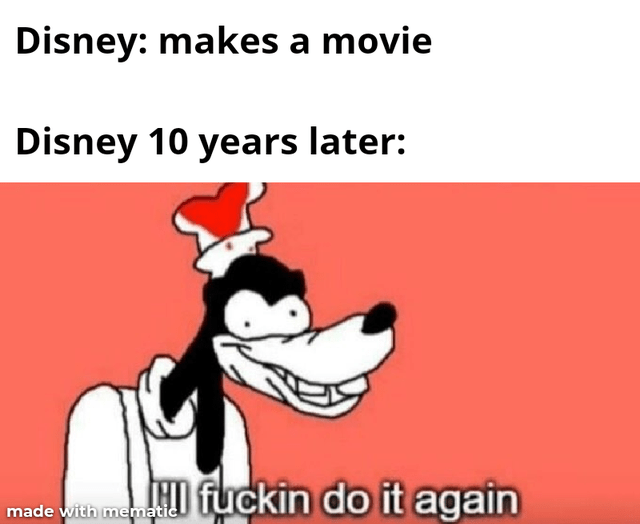 Cartoon - Disney: makes a movie Disney 10 years later: HI fuckin do it again made with mematic
