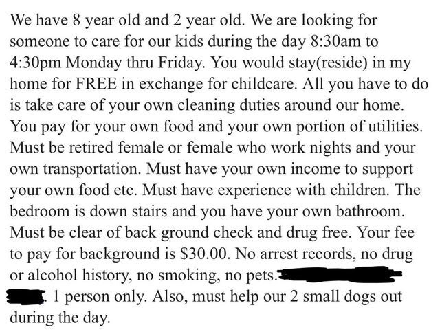 Text - We have 8 year old and 2 year old. We are looking for someone to care for our kids during the day 8:30am to 4:30pm Monday thru Friday. You would stay(reside) in my home for FREE in exchange for childcare. All you have to do is take care of your own cleaning duties around our home You pay for your own food and your own portion of utilities Must be retired female or female who work nights and your own transportation. Must have your own income to support your own food etc. Must have experien