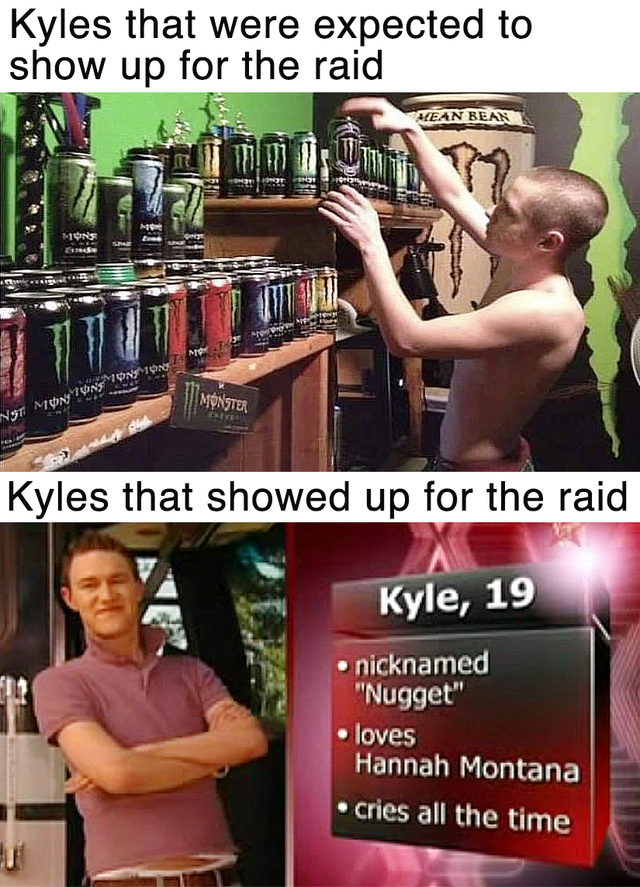 """Arm - Kyles that were expected to show up for the raid KEAN BEAN MONS MONSTER Kyles that showed up for the raid Kyle, 19 nicknamed """"Nugget"""" loves Hannah Montana cries all the time"""