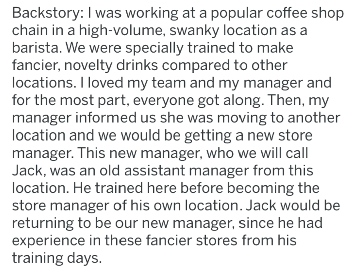 Text - Backstory: I was working at a popular coffee shop chain in a high-volume, swanky location as a barista. We were specially trained to make fancier, novelty drinks compared to other locations. I loved my team and my manager and for the most part, everyone got along. Then, my manager informed us she was moving to another location and we would be getting a new store manager. This new manager, who we will call Jack, was an old assistant manager from this location. He trained here before becomi