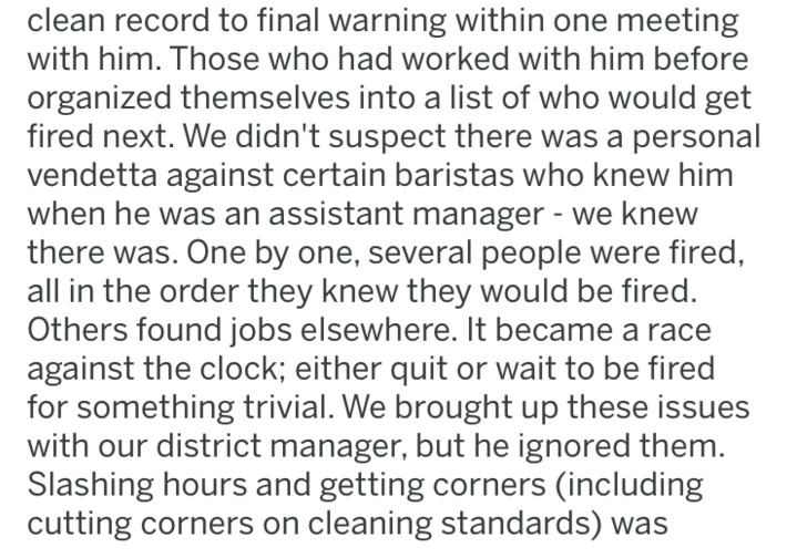 Text - clean record to final warning within one meeting with him. Those who had worked with him before organized themselves into a list of who would get fired next. We didn't suspect there was a personal vendetta against certain baristas who knew him when he was an assistant manager - we knew there was. One by one, several people were fired, all in the order they knew they would be fired. Others found jobs elsewhere. It became a race against the clock; either quit or wait to be fired for somethi