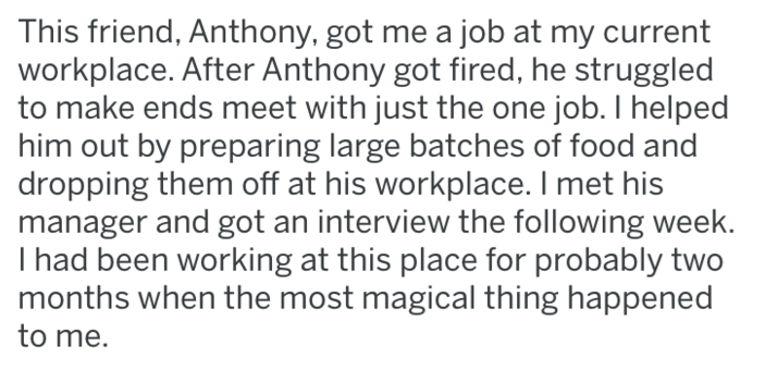 Text - This friend, Anthony, got me a job at my current workplace. After Anthony got fired, he struggled to make ends meet with just the one job. I helped him out by preparing large batches of food and dropping them off at his workplace. I met his manager and got an interview the following week. I had been working at this place for probably two months when the most magical thing happened to me