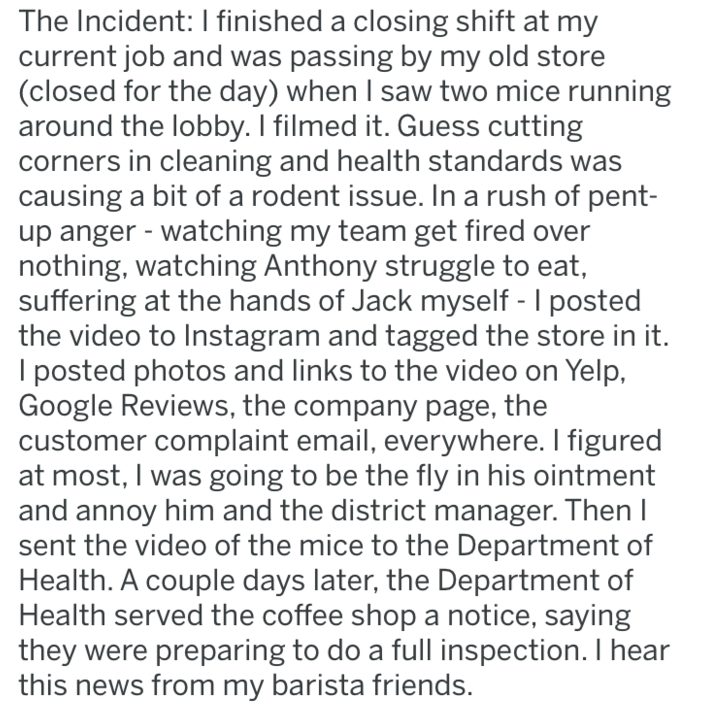 Text - The Incident: I finished a closing shift at my current job and was passing by my old store (closed for the day) when I saw two mice running around the lobby. I filmed it. Guess cutting orners in cleaning and health standards was causing a bit of a rodent issue. In a rush of pent- up anger watching my team get fired over nothing, watching Anthony struggle to eat, suffering at the hands of Jack myself - I posted the video to Instagram and tagged the store in it. I posted photos and links to
