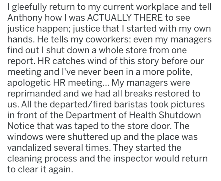 Text - I gleefully return to my current workplace and tell| Anthony how I was ACTUALLY THERE to justice happen; justice that I started with my own hands. He tells my coworkers; even my managers find out I shut down a whole store from report. HR catches wind of this story before our meeting and I've never been in a more polite, apologetic HR meeting... My managers were reprimanded and we had all breaks restored to us. All the departed/fired baristas took pictures in front of the Department of Hea