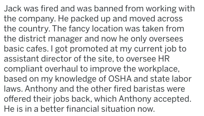 Text - Jack was fired and was banned from working with the company. He packed up and moved acros the country. The fancy location was taken from the district manager and now he only oversees basic cafes. I got promoted at my current job to assistant director of the site, to oversee HR compliant overhaul to improve the workplace, based on my knowledge of OSHA and state labor laws. Anthony and the other fired baristas were offered their jobs back, which Anthony accepted. He is in a better financial