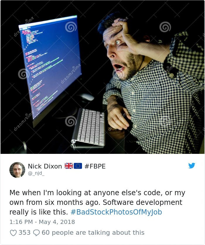 Text - et d dreamstime eime dreamstim dreamacime Nick Dixon O #FBPE @ njd_ Me when I'm looking at anyone else's code, or my own from six months ago. Software development really is like this. #BadStockPhotosOfMyJob 1:16 PM May 4, 2018 353 60 people are talking about this dre me JeComrbme