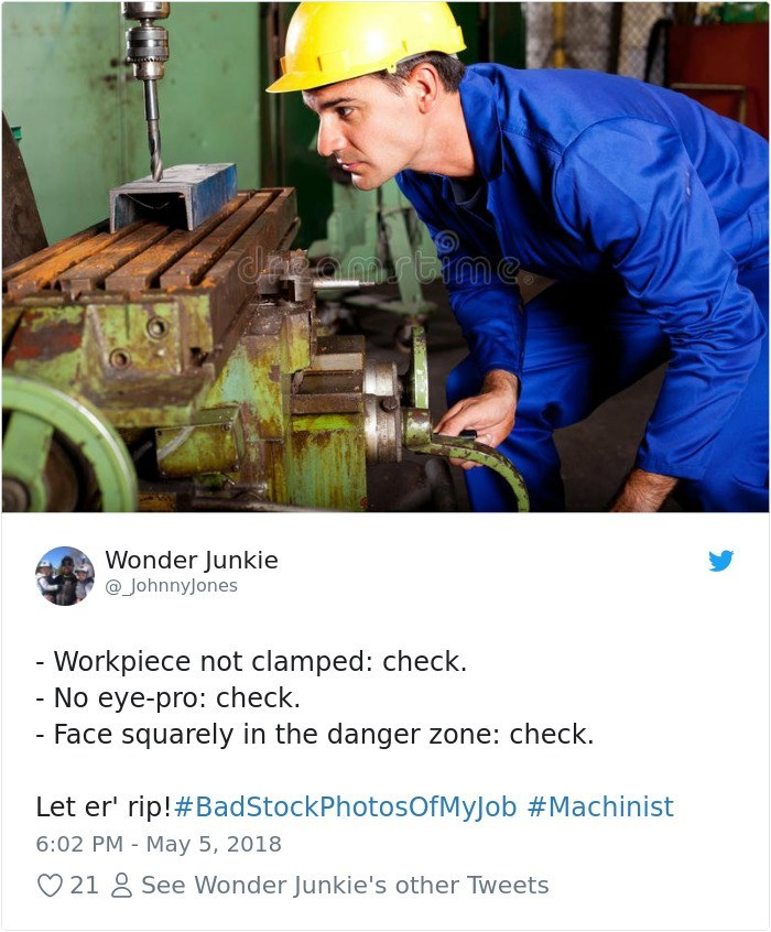 Blue-collar worker - Wonder Junkie @JohnnyJones - Workpiece not clamped: check. - No eye-pro: check. - Face squarely in the danger zone: check. Let er' rip!#BadStockPhotosOfMyJob #Machinist 6:02 PM May 5, 2018 21 & See Wonder Junkie's other Tweets
