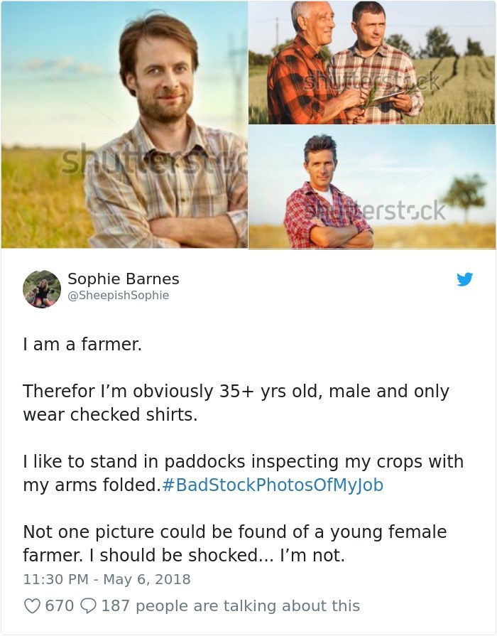 Text - Shot shotters t erstock Sophie Barnes @SheepishSophie I am a farmer. Therefor I'm obviously 35+ yrs old, male and only wear checked shirts. I like to stand in paddocks inspecting my crops with my arms folded. #BadStockPhotosOfMyJob Not one picture could be found of a young female farmer. I should be shocked... I'm not. 11:30 PM May 6, 2018 670 187 people are talking about this