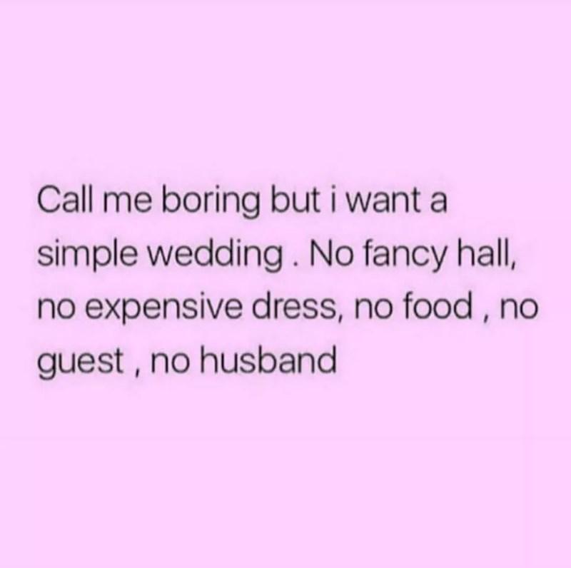 Text - Call me boring but i want a simple wedding. No fancy hall, no expensive dress, no food, no guest, no husband