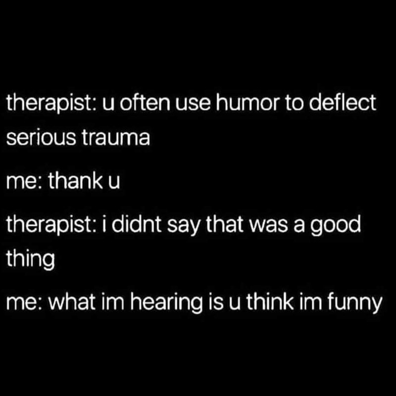 Text - therapist: u often use humor to deflect serious trauma me: thank u therapist: i didnt say that was a good thing me: what im hearing is u think im funny