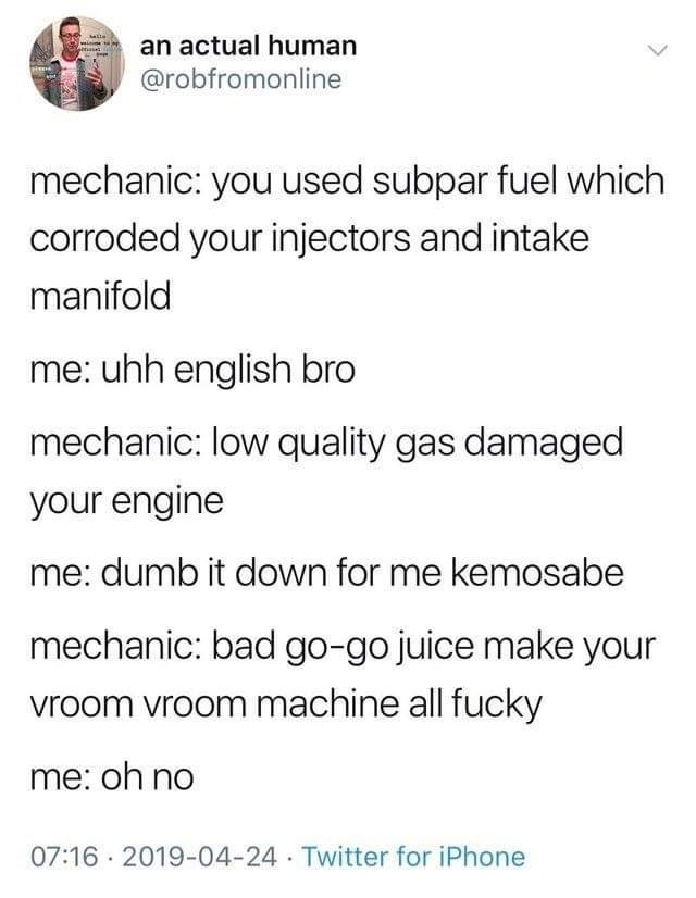 Text - an actual human @robfromonline mechanic: you used subpar fuel which corroded your injectors and intake manifold me: uhh english bro mechanic: low quality gas damaged your engine me: dumb it down for me kemosabe mechanic: bad go-go juice make your vroom vroom machine all fucky me: oh no 07:16 2019-04-24 Twitter for iPhone itz